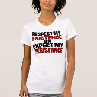 respect my existence or expect my resistance T-Shirt