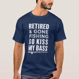 Retired and Gone Fishing So Kiss My Bass funny T-Shirt
