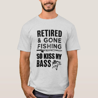Retired and Gone Fishing so kiss my bass T-shirt