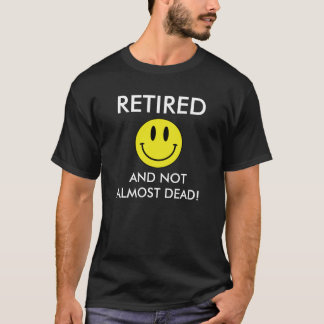 Retired And Not Almost Dead T-Shirt