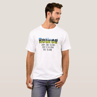 Retired - And The Clubs Are Calling My Name - T-Shirt
