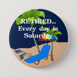 Retired...Every Day is Saturday 3 Inch Round Button