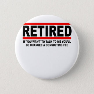 Retired I will charge you consulting fee T-Shirts. 2 Inch Round Button