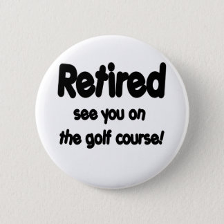 Retired See You On The Golf Course 2 Inch Round Button