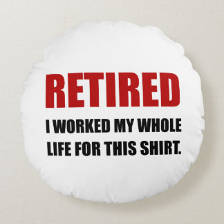 Retired Worked Life For Shirt Round Pillow