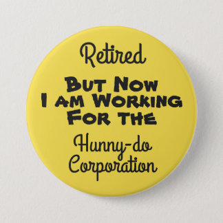 Retired Working for the Hunnydo Corporation - 3 Inch Round Button