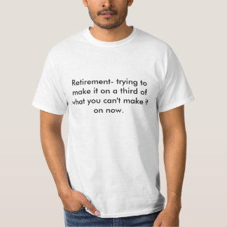 Retirement- trying to make it on a third of wha... tee shirts