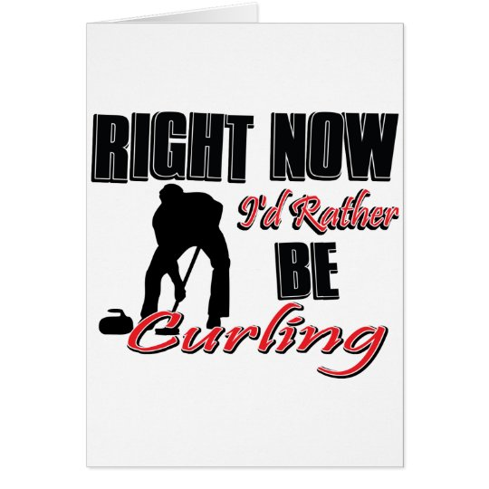 Right no I'd rather be curling Card