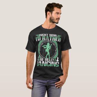 Right Now I'd Rather Be Belly Dancing T-Shirt