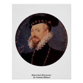 Robert Earl Of Leicester By Nicholas Hilliard Poster
