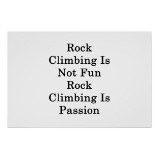 Rock Climbing Is Not Fun Rock Climbing Is Passion Poster