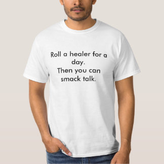 Roll a healer for a day.Then you can smack talk. T-Shirt