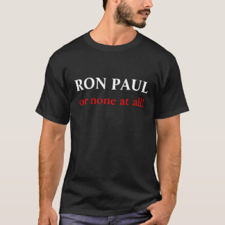 Ron Paul or none at all! T-Shirt