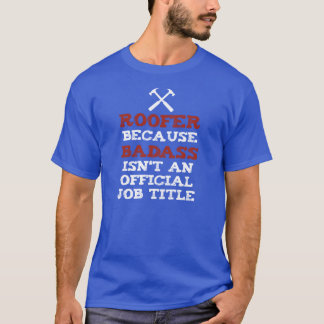 ROOFER because BADASS isnt an official job title T-Shirt