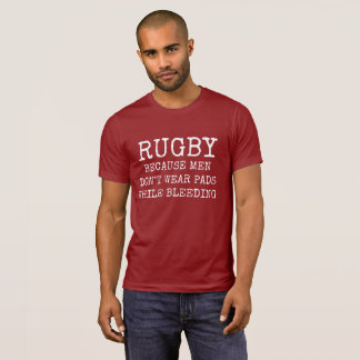 Rugby Because Men Don't Wear Pads While Bleeding T-Shirt
