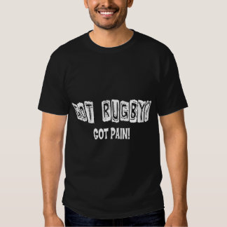 Rugby Got Rugby? Got Pain! Shirts