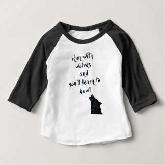 Run with wolves and you'll learn to  howl baby T-Shirt