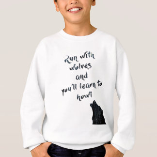 Run with wolves and you'll learn to  howl sweatshirt