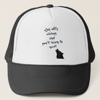 Run with wolves and you'll learn to  howl trucker hat