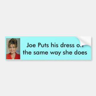s palin v presidental, Joe Puts his dress on th... Bumper Sticker