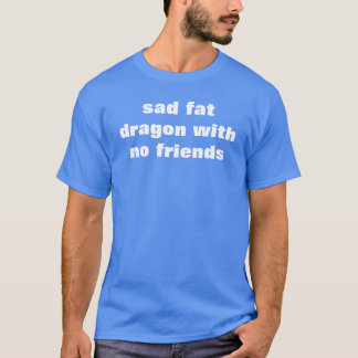 sad fat dragon with no friends T-Shirt