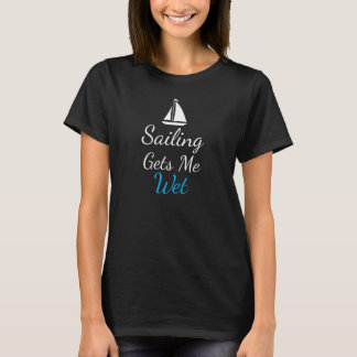 Sailing Gets Me Wet Sailing Sexy Ocean T-Shirt