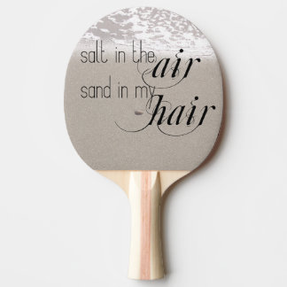 Salt in the Air Sand in my Hair Ping Pong Paddle