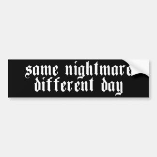 Same Nightmare, Different Day - Bumper Sticker