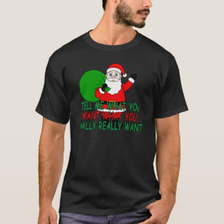 Santa Claus Tell Me What You Want What You Really T-Shirt