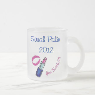 Sarah Palin 2012 - You betcha'!!!! Frosted Glass 10 Oz Frosted Glass Coffee Mug