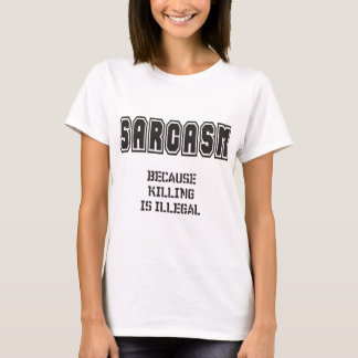 SARCASM - Because killing is illegal T-Shirt