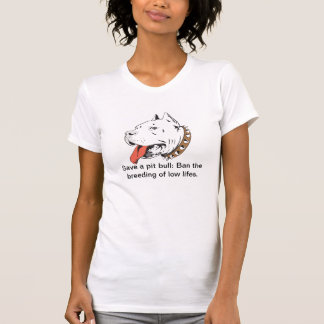 Save a pit bull: Ban the breeding of low lifes. T-Shirt