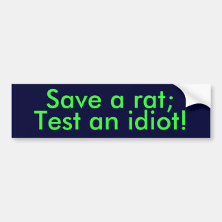 Save a rat;, Test an idiot! Bumper Sticker