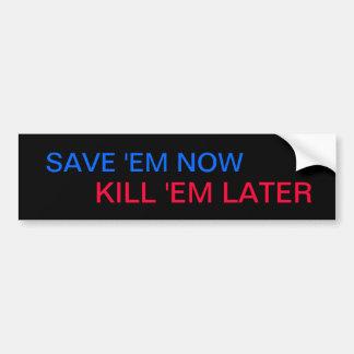SAVE 'EM NOW, KILL 'EM LATER bumper sticker