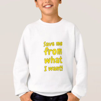 Save me from what I want Sweatshirt