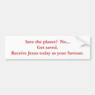 Save the planet?  No...Get saved.  Receive Jesu... Bumper Sticker
