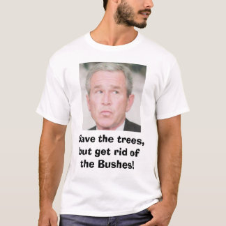 Save the trees, but get rid of the Bushes! T-Shirt