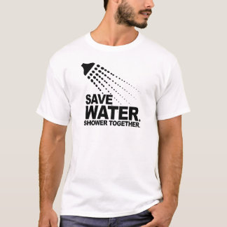 SAVE WATER. SHOWER TOGETHER. T-Shirt