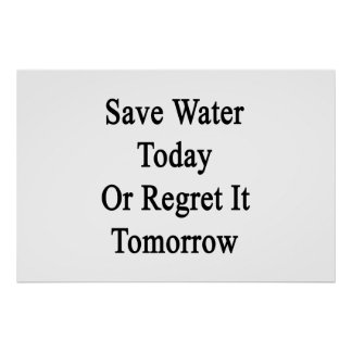 Save Water Today Or Regret It Tomorrow Poster