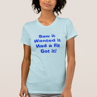 Saw it Wanted it Had a fit Got it! T-Shirt
