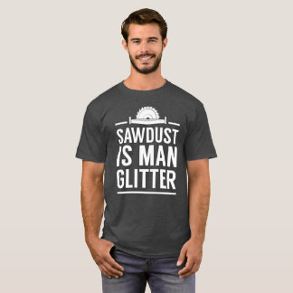 Sawdust is a man's glitter funny carpentry humor T-Shirt