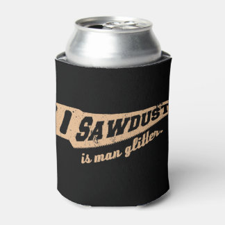 Sawdust is Man Glitter Woodworking humour Can Cooler