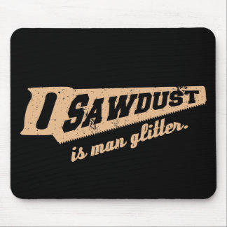 Sawdust is Man Glitter Woodworking humour Mouse Pad