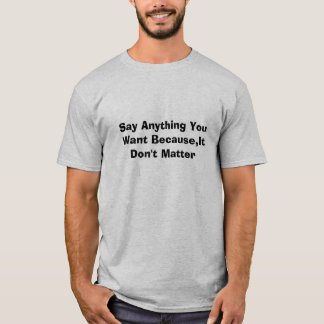 Say Anything You Want Because,It Don't Matter T-Shirt
