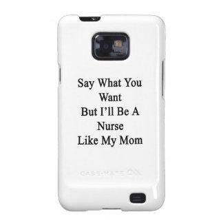 Say What You Want But I ll Be A Nurse Like My Mom Galaxy S2 Cases