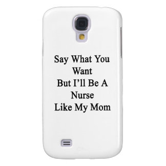 Say What You Want But I ll Be A Nurse Like My Mom Galaxy S4 Covers