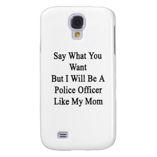 Say What You Want But I Will Be A Police Officer L Galaxy S4 Cases