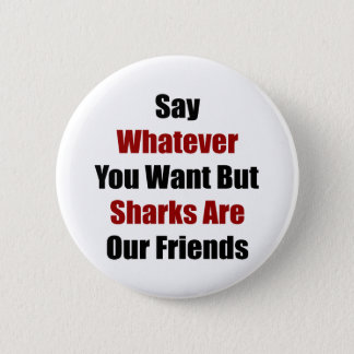 Say Whatever You Want But Sharks Are Our Friends 2 Inch Round Button