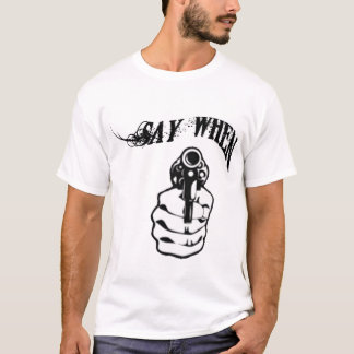 SAY WHEN T-Shirt
