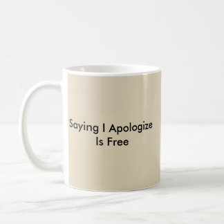 Saying I Apologize Is Free Coffee Mug
